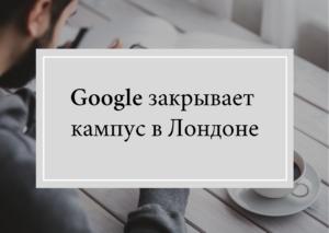 Google закрывает отделение в Лондоне